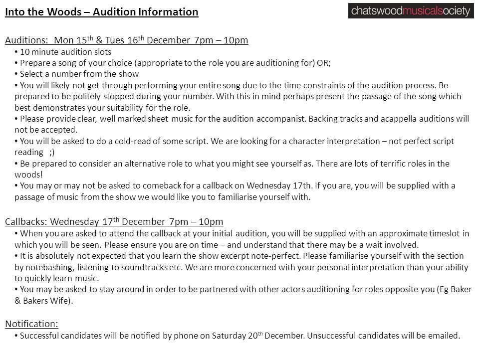 Into the Woods – Audition Information Auditions: Mon 15 th & Tues 16 th December 7pm – 10pm 10 minute audition slots Prepare a song of your choice (appropriate to the role you are auditioning for) OR; Select a number from the show You will likely not get through performing your entire song due to the time constraints of the audition process.