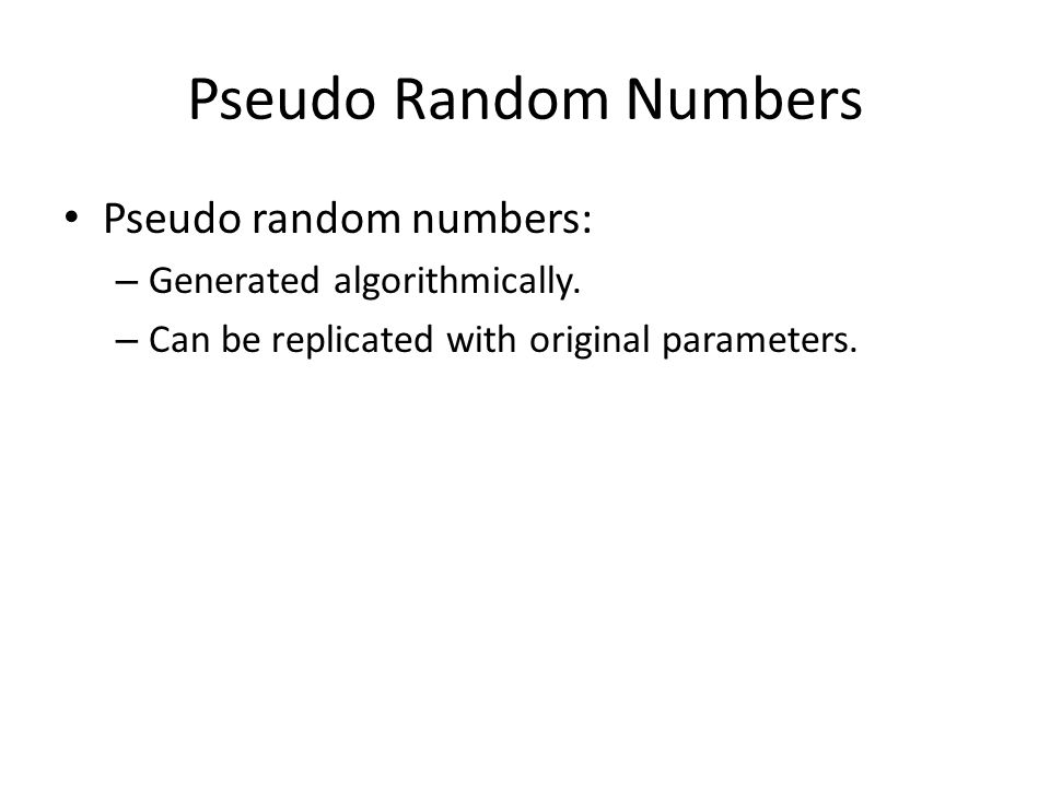 Pseudo Random Numbers Pseudo random numbers: – Generated algorithmically. – Can be replicated with original parameters.