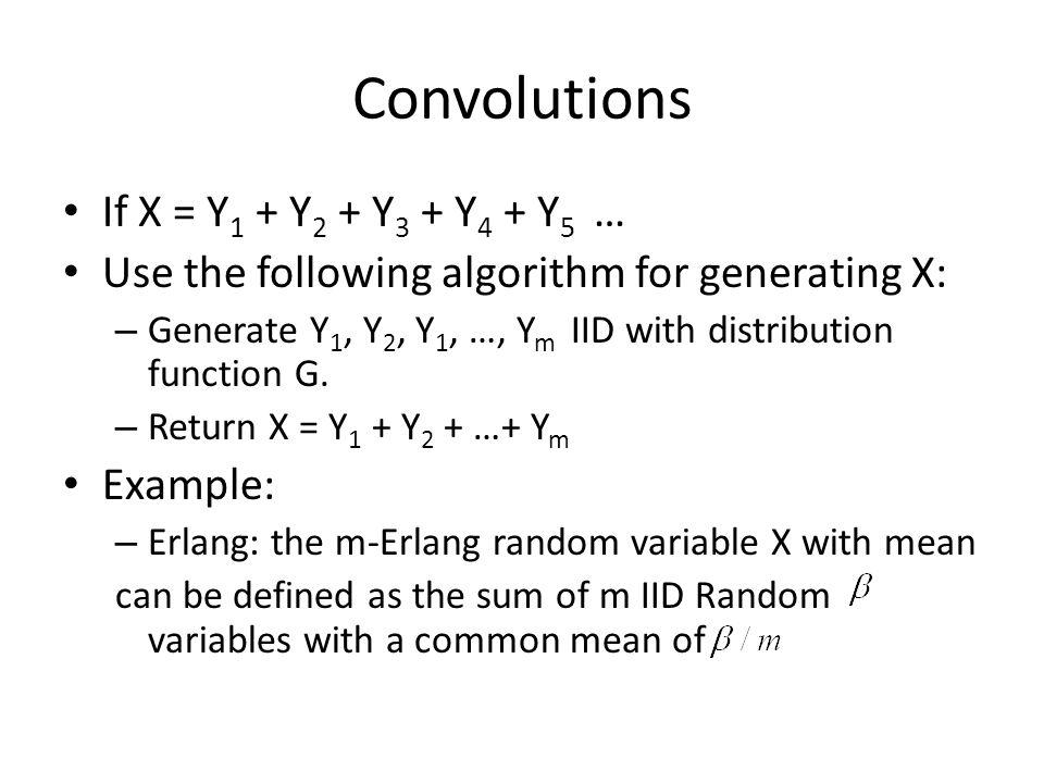 Convolutions If X = Y 1 + Y 2 + Y 3 + Y 4 + Y 5 … Use the following algorithm for generating X: – Generate Y 1, Y 2, Y 1, …, Y m IID with distribution