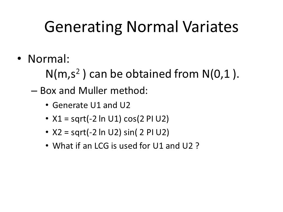 Generating Normal Variates Normal: N(m,s 2 ) can be obtained from N(0,1 ).
