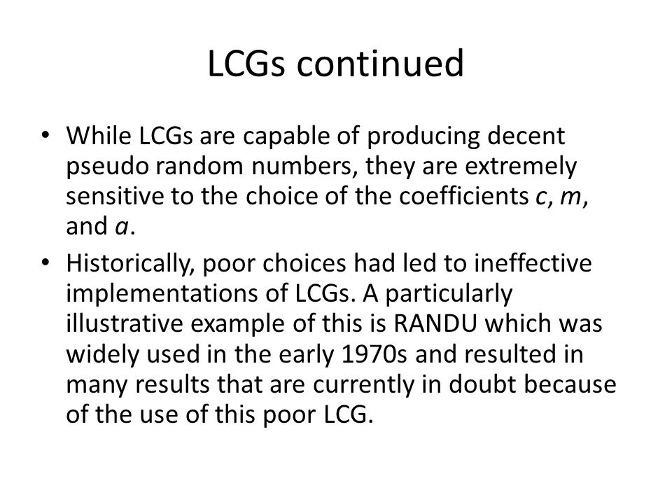 LCGs continued While LCGs are capable of producing decent pseudo random numbers, they are extremely sensitive to the choice of the coefficients c, m, and a.