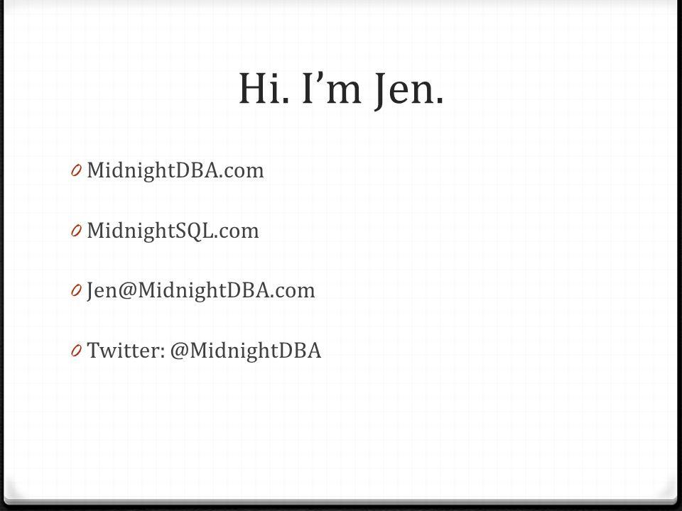 Hi. I'm Jen. 0 MidnightDBA.com 0 MidnightSQL.com 0 Jen@MidnightDBA.com 0 Twitter: @MidnightDBA