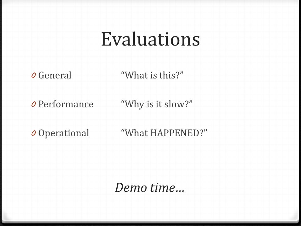 Evaluations 0 General What is this 0 Performance Why is it slow 0 Operational What HAPPENED Demo time…