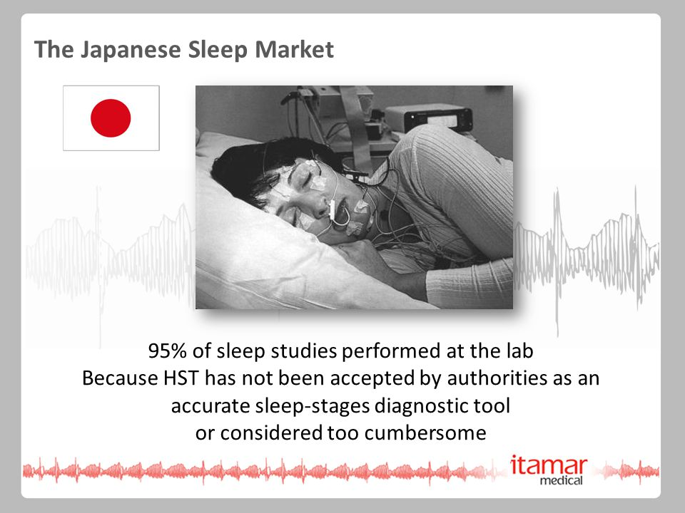 95% of sleep studies performed at the lab Because HST has not been accepted by authorities as an accurate sleep-stages diagnostic tool or considered too cumbersome The Japanese Sleep Market