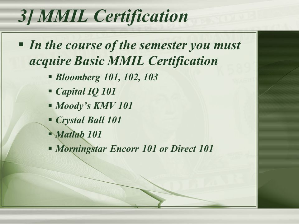 3] MMIL Certification  In the course of the semester you must acquire Basic MMIL Certification  Bloomberg 101, 102, 103  Capital IQ 101  Moody's KMV 101  Crystal Ball 101  Matlab 101  Morningstar Encorr 101 or Direct 101