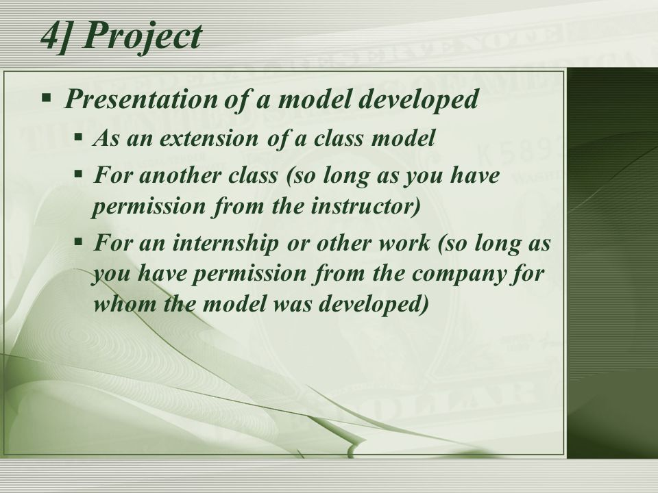 4] Project  Presentation of a model developed  As an extension of a class model  For another class (so long as you have permission from the instructor)  For an internship or other work (so long as you have permission from the company for whom the model was developed)