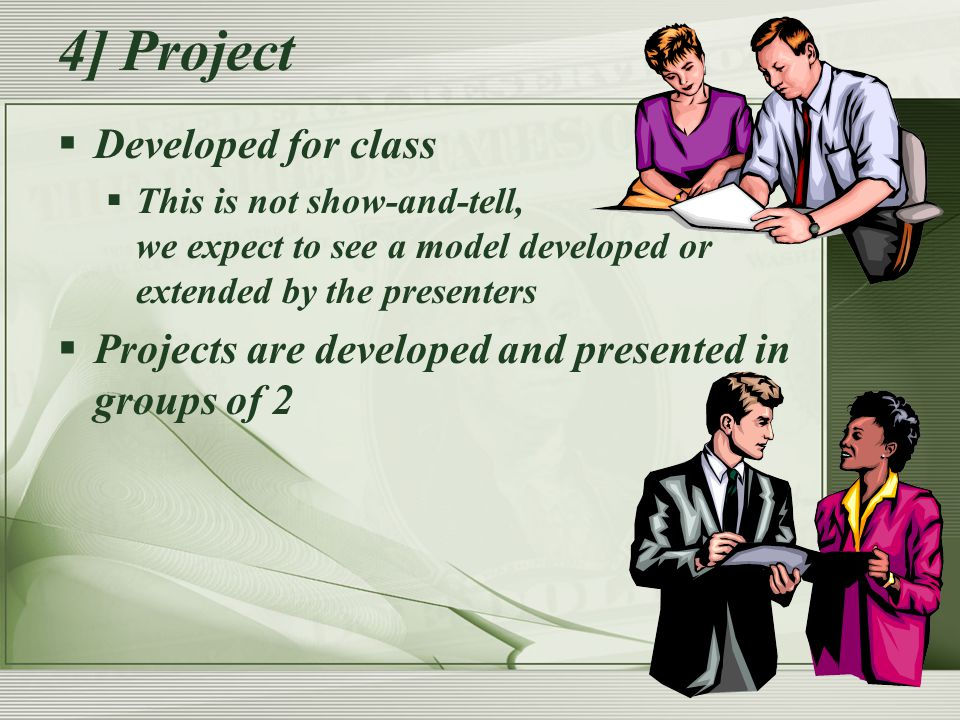 4] Project  Developed for class  This is not show-and-tell, we expect to see a model developed or extended by the presenters  Projects are developed and presented in groups of 2
