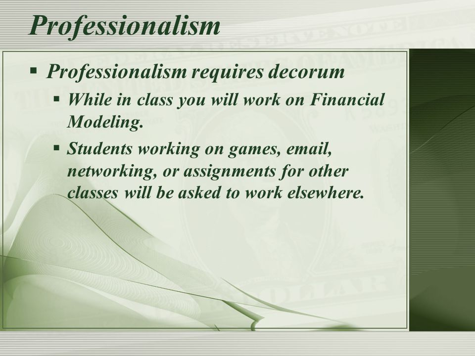  Professionalism requires decorum  While in class you will work on Financial Modeling.