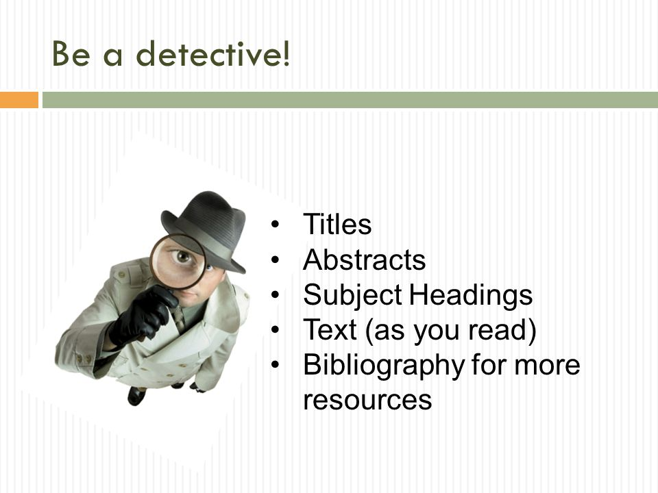 Be a detective! Titles Abstracts Subject Headings Text (as you read) Bibliography for more resources