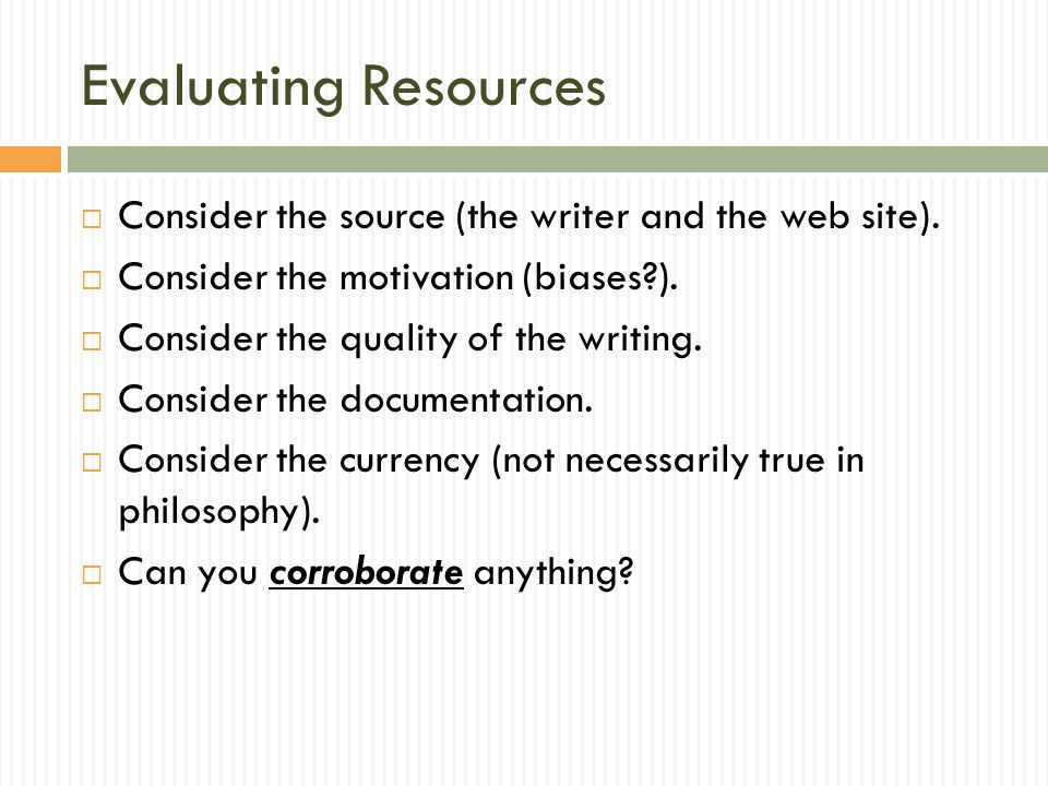 Evaluating Resources  Consider the source (the writer and the web site).  Consider the motivation (biases?).  Consider the quality of the writing.