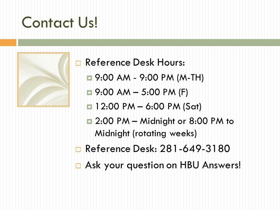 Contact Us!  Reference Desk Hours:  9:00 AM - 9:00 PM (M-TH)  9:00 AM – 5:00 PM (F)  12:00 PM – 6:00 PM (Sat)  2:00 PM – Midnight or 8:00 PM to M