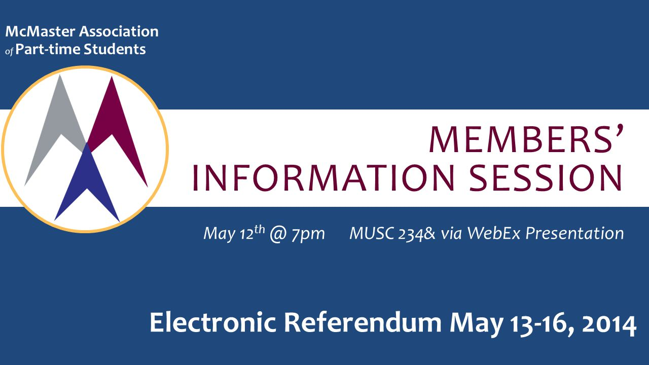 MEMBERS' INFORMATION SESSION McMaster Association of Part-time Students May 12 th @ 7pmMUSC 234& via WebEx Presentation Electronic Referendum May 13-16, 2014