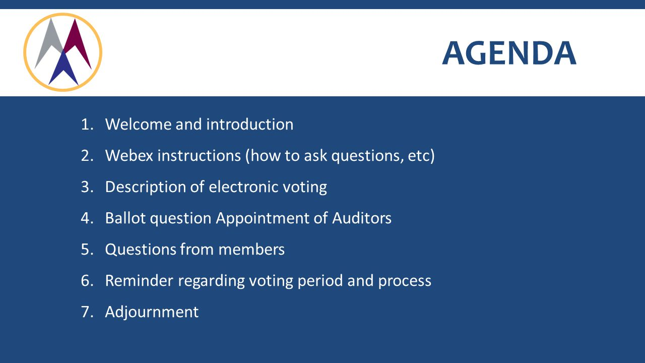 AGENDA 1.Welcome and introduction 2.Webex instructions (how to ask questions, etc) 3.Description of electronic voting 4.Ballot question Appointment of Auditors 5.Questions from members 6.Reminder regarding voting period and process 7.Adjournment