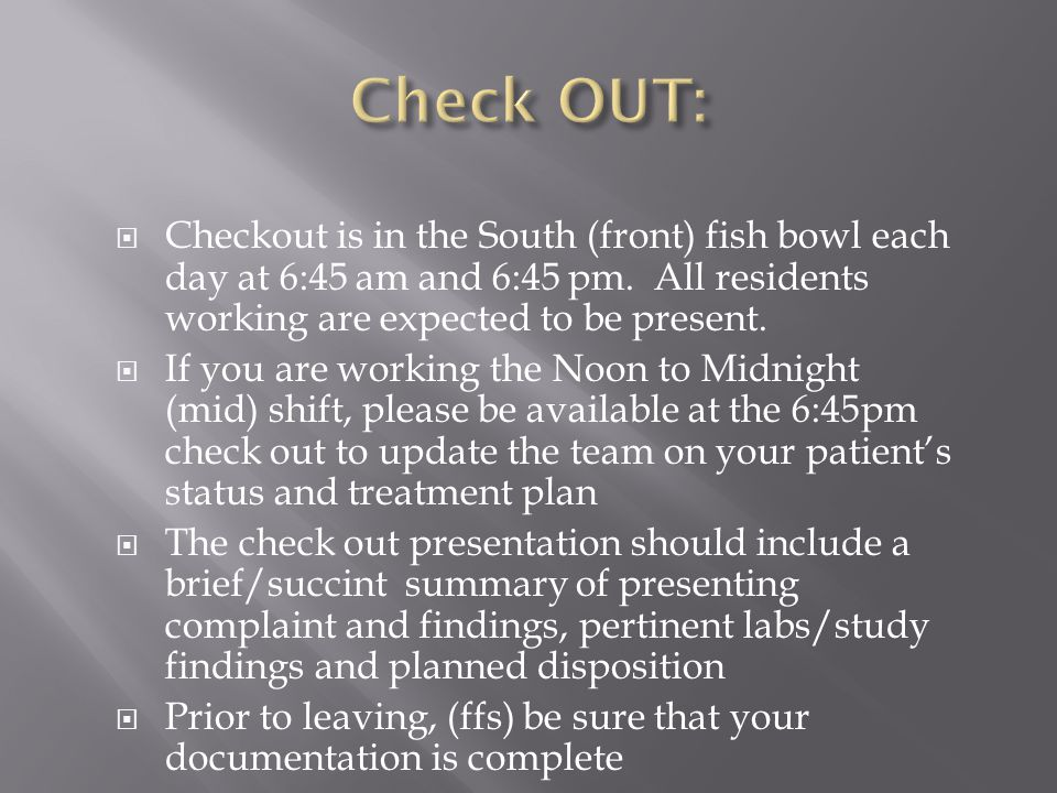  Checkout is in the South (front) fish bowl each day at 6:45 am and 6:45 pm. All residents working are expected to be present.  If you are working t