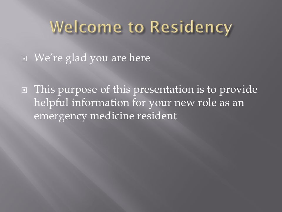  We're glad you are here  This purpose of this presentation is to provide helpful information for your new role as an emergency medicine resident