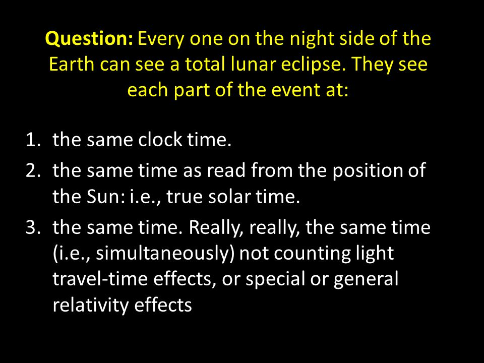 Question: Every one on the night side of the Earth can see a total lunar eclipse.