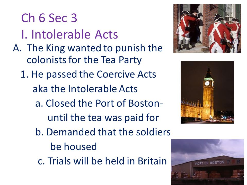 Ch 6 Sec 3 I. Intolerable Acts A.The King wanted to punish the colonists for the Tea Party 1.