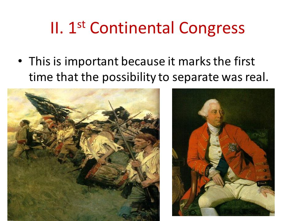 II. 1 st Continental Congress This is important because it marks the first time that the possibility to separate was real.