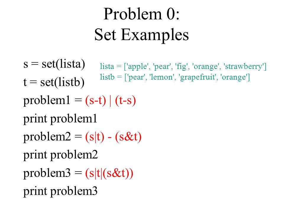 Problem 0: Set Examples s = set(lista) t = set(listb) problem1 = (s-t) | (t-s) print problem1 problem2 = (s|t) - (s&t) print problem2 problem3 = (s|t|(s&t)) print problem3 lista = [ apple , pear , fig , orange , strawberry ] listb = [ pear , lemon , grapefruit , orange ]