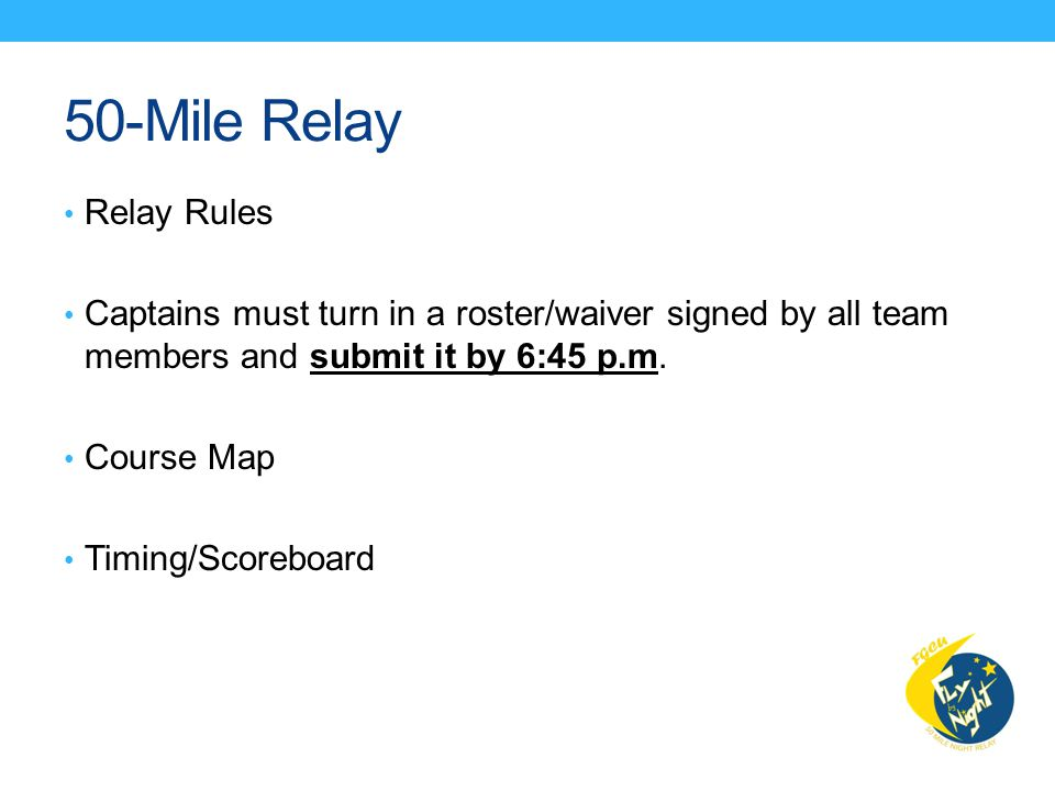 50-Mile Relay Relay Rules Captains must turn in a roster/waiver signed by all team members and submit it by 6:45 p.m.