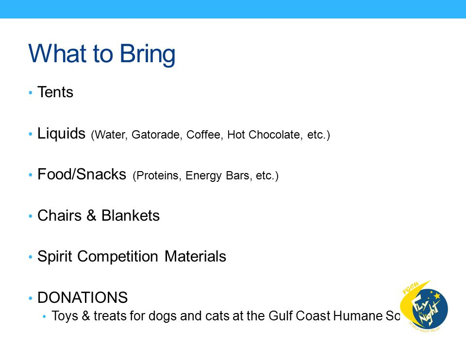 What to Bring Tents Liquids (Water, Gatorade, Coffee, Hot Chocolate, etc.) Food/Snacks (Proteins, Energy Bars, etc.) Chairs & Blankets Spirit Competition Materials DONATIONS Toys & treats for dogs and cats at the Gulf Coast Humane Society