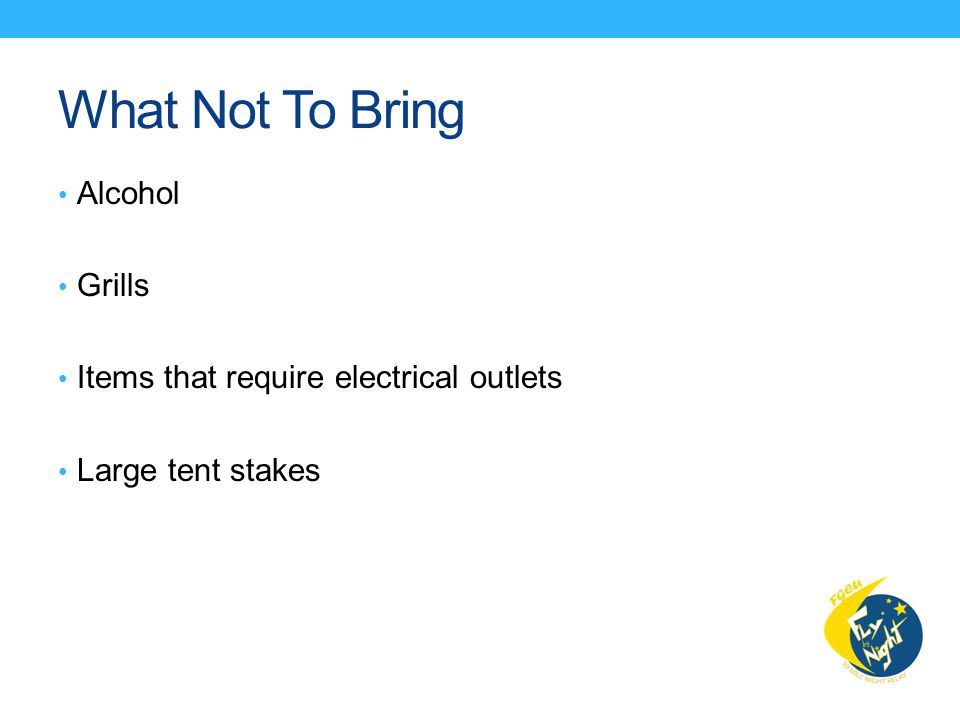 What Not To Bring Alcohol Grills Items that require electrical outlets Large tent stakes