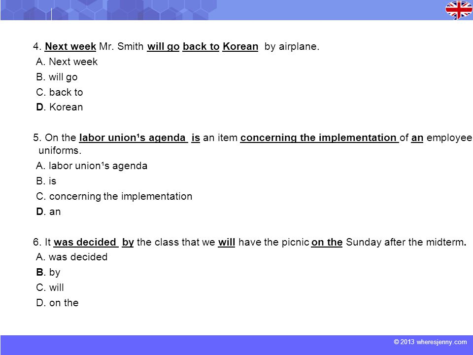 © 2013 wheresjenny.com 4. Next week Mr. Smith will go back to Korean by airplane. A. Next week B. will go C. back to D. Korean 5. On the labor union¹s