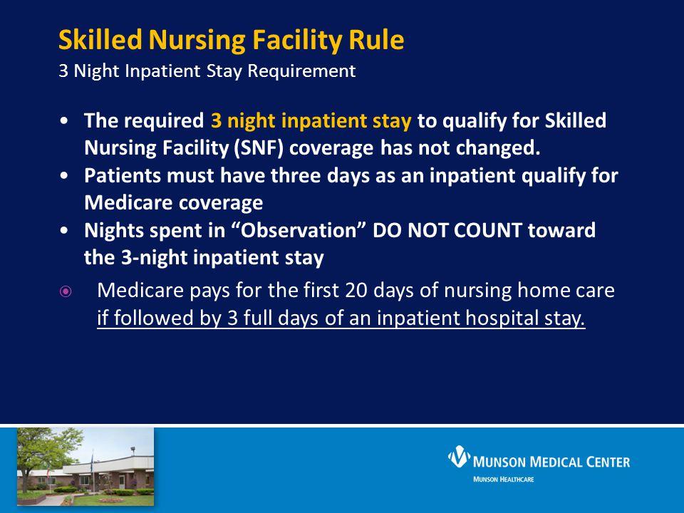 Skilled Nursing Facility Rule 3 Night Inpatient Stay Requirement The required 3 night inpatient stay to qualify for Skilled Nursing Facility (SNF) cov