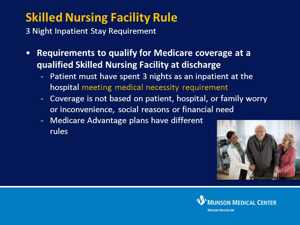 Skilled Nursing Facility Rule 3 Night Inpatient Stay Requirement Requirements to qualify for Medicare coverage at a qualified Skilled Nursing Facility