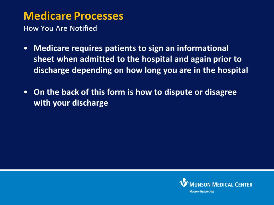 Medicare Processes How You Are Notified Medicare requires patients to sign an informational sheet when admitted to the hospital and again prior to dis