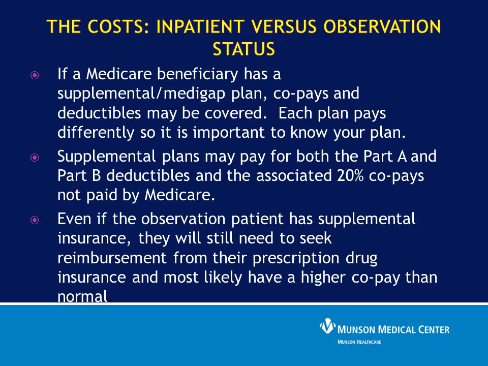  If a Medicare beneficiary has a supplemental/medigap plan, co-pays and deductibles may be covered. Each plan pays differently so it is important to