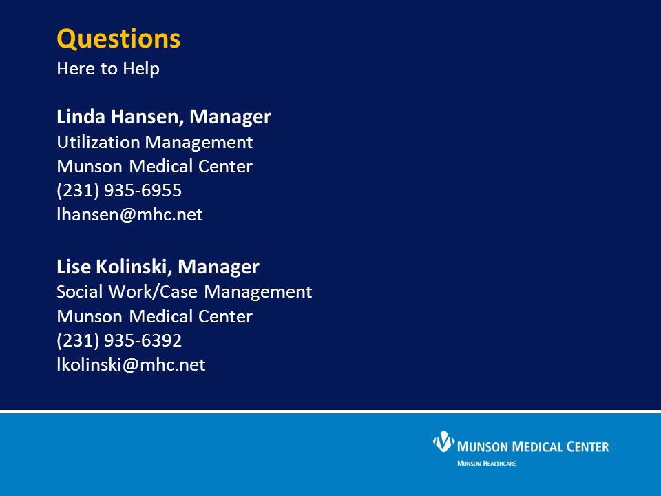 Linda Hansen, Manager Utilization Management Munson Medical Center (231) 935-6955 lhansen@mhc.net Lise Kolinski, Manager Social Work/Case Management M