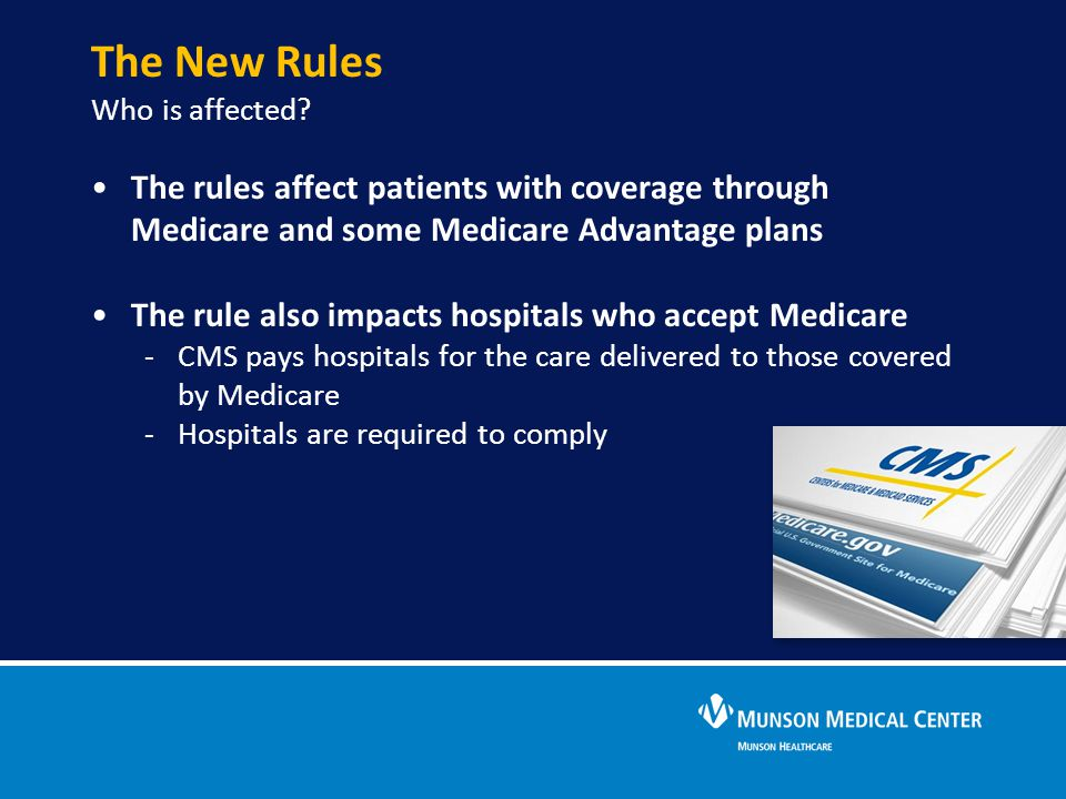 The New Rules Who is affected? The rules affect patients with coverage through Medicare and some Medicare Advantage plans The rule also impacts hospit