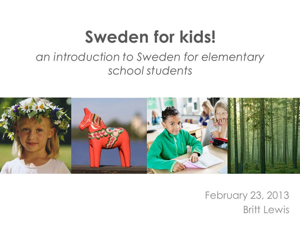Sweden for kids! an introduction to Sweden for elementary school students February 23, 2013 Britt Lewis