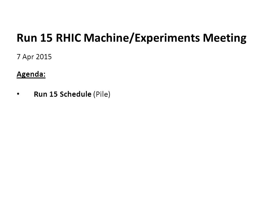 Run 15 RHIC Machine/Experiments Meeting 7 Apr 2015 Agenda: Run 15 Schedule (Pile)
