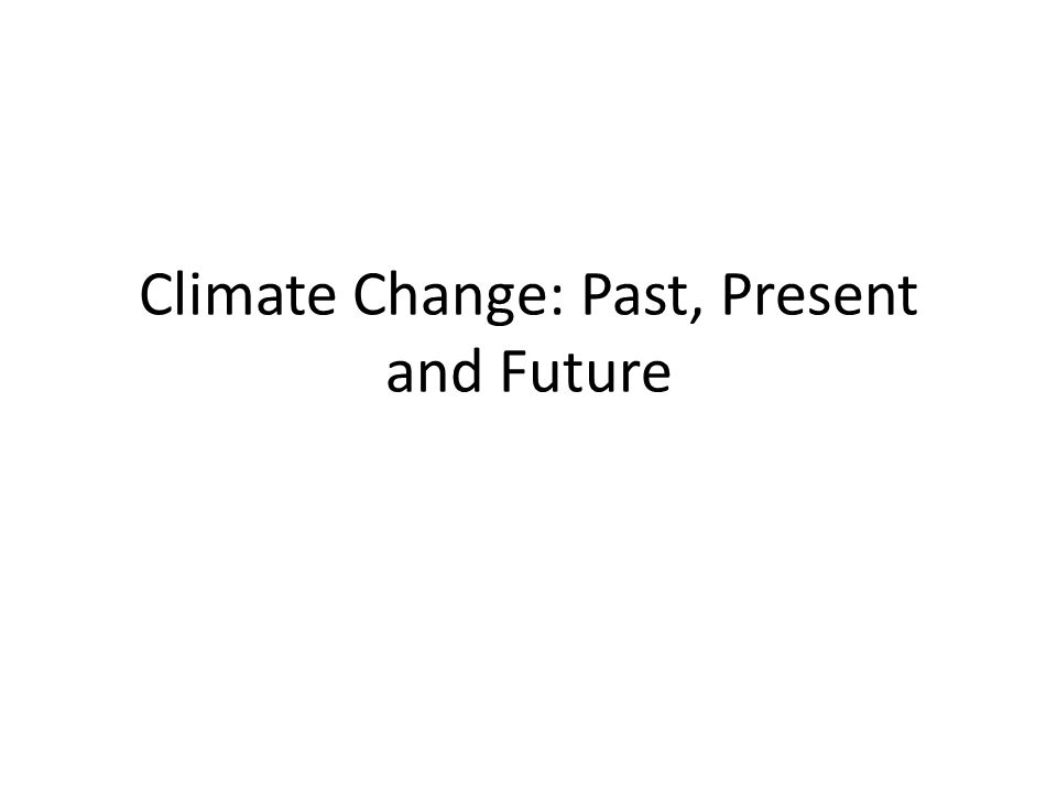 Climate Change: Past, Present and Future