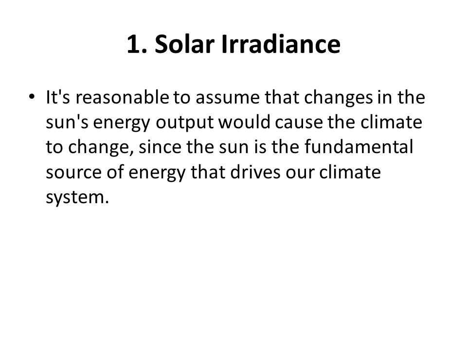 1. Solar Irradiance It's reasonable to assume that changes in the sun's energy output would cause the climate to change, since the sun is the fundamen