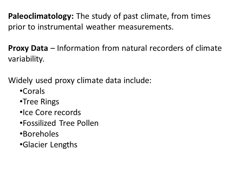 Paleoclimatology: The study of past climate, from times prior to instrumental weather measurements. Proxy Data – Information from natural recorders of