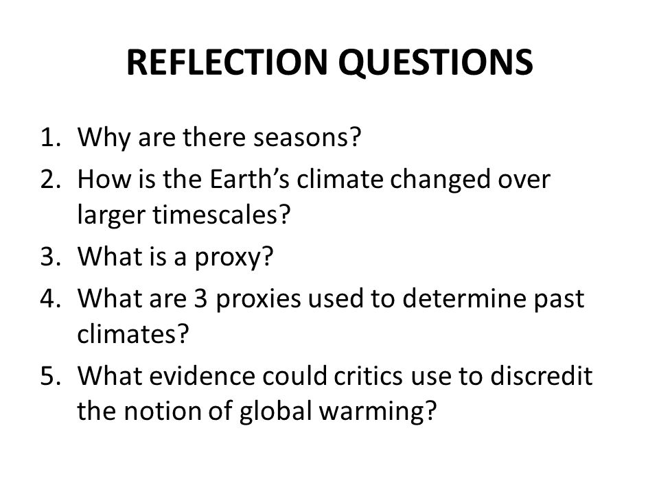 REFLECTION QUESTIONS 1.Why are there seasons? 2.How is the Earth's climate changed over larger timescales? 3.What is a proxy? 4.What are 3 proxies use