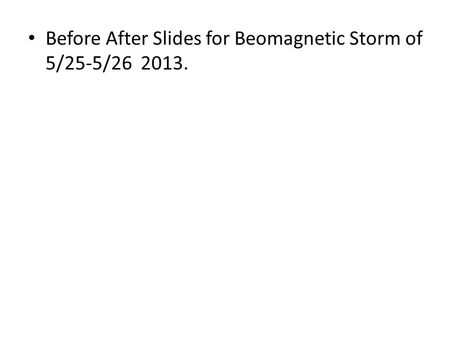 Before After Slides for Beomagnetic Storm of 5/25-5/26 2013.