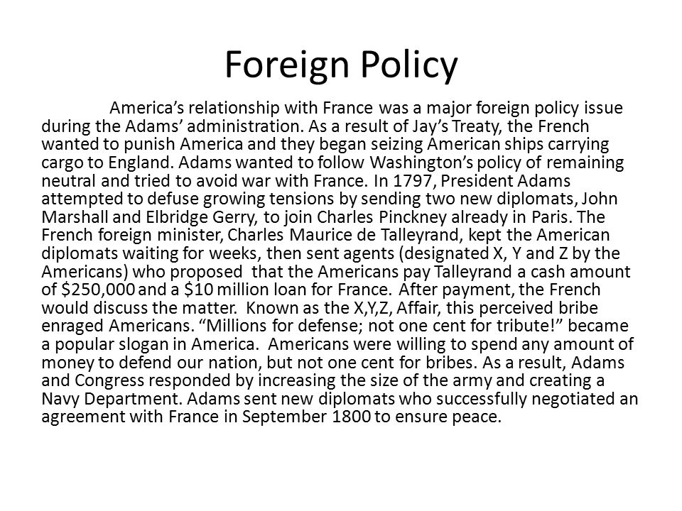 Foreign Policy America's relationship with France was a major foreign policy issue during the Adams' administration. As a result of Jay's Treaty, the