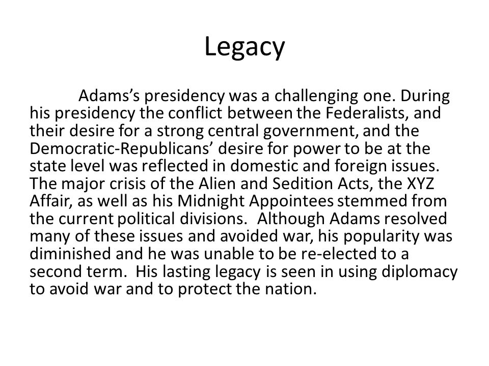 Legacy Adams's presidency was a challenging one. During his presidency the conflict between the Federalists, and their desire for a strong central gov