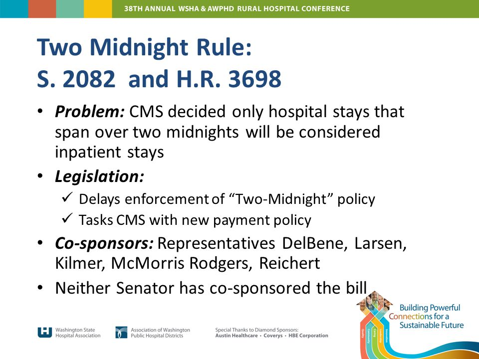 Problem: CMS decided only hospital stays that span over two midnights will be considered inpatient stays Legislation: Delays enforcement of Two-Midnight policy Tasks CMS with new payment policy Co-sponsors: Representatives DelBene, Larsen, Kilmer, McMorris Rodgers, Reichert Neither Senator has co-sponsored the bill Two Midnight Rule: S.