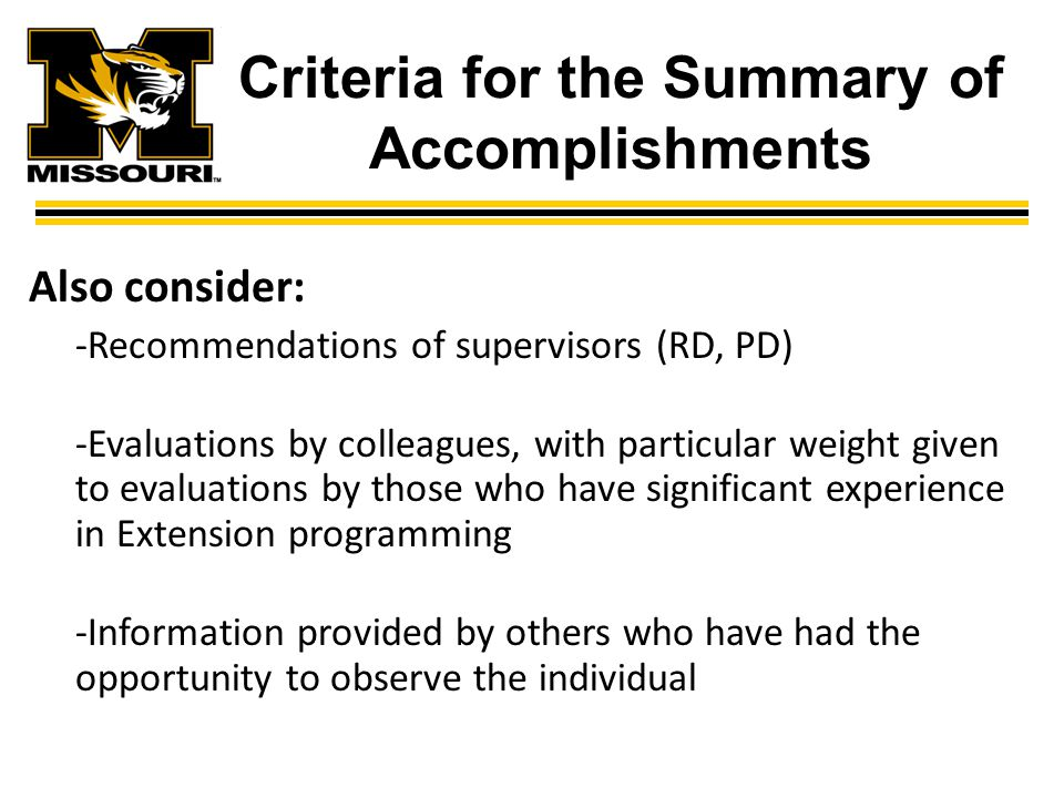 Criteria for the Summary of Accomplishments Also consider: -Recommendations of supervisors (RD, PD) -Evaluations by colleagues, with particular weight given to evaluations by those who have significant experience in Extension programming -Information provided by others who have had the opportunity to observe the individual