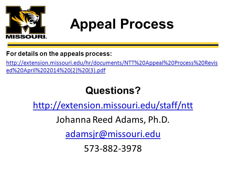 Appeal Process For details on the appeals process: http://extension.missouri.edu/hr/documents/NTT%20Appeal%20Process%20Revis ed%20April%202014%20(2)%20(3).pdfhttp://extension.missouri.edu/hr/documents/NTT%20Appeal%20Process%20Revis ed%20April%202014%20(2)%20(3).pdf Questions.