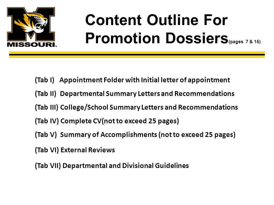 Content Outline For Promotion Dossiers (pages 7 & 15) (Tab I) Appointment Folder with Initial letter of appointment (Tab II) Departmental Summary Letters and Recommendations (Tab III) College/School Summary Letters and Recommendations (Tab IV) Complete CV(not to exceed 25 pages) (Tab V) Summary of Accomplishments (not to exceed 25 pages) (Tab VI) External Reviews (Tab VII) Departmental and Divisional Guidelines