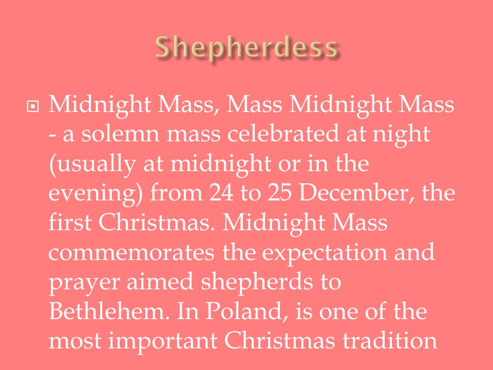  Midnight Mass, Mass Midnight Mass - a solemn mass celebrated at night (usually at midnight or in the evening) from 24 to 25 December, the first Christmas.