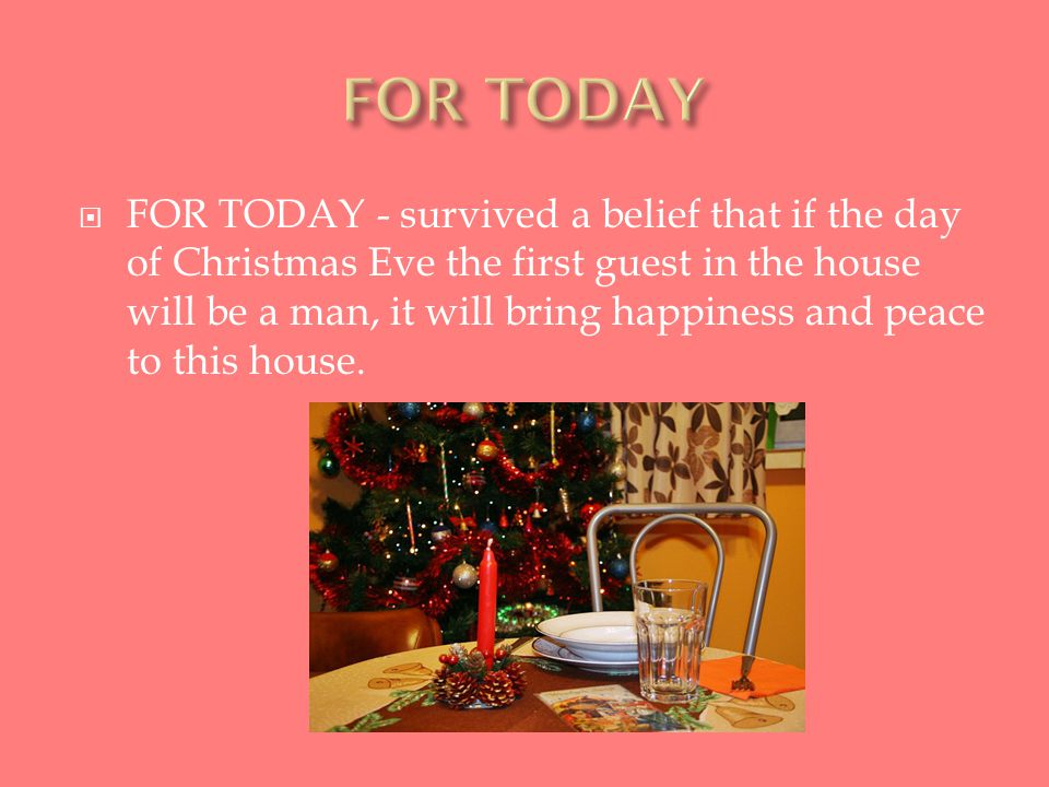  FOR TODAY - survived a belief that if the day of Christmas Eve the first guest in the house will be a man, it will bring happiness and peace to this house.