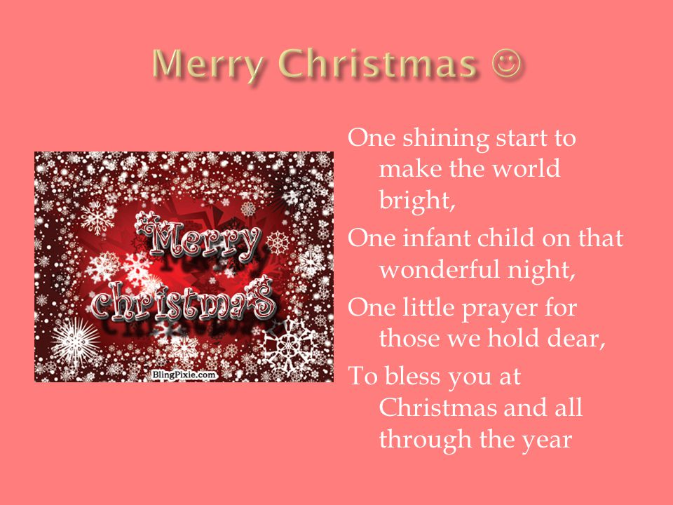 One shining start to make the world bright, One infant child on that wonderful night, One little prayer for those we hold dear, To bless you at Christmas and all through the year