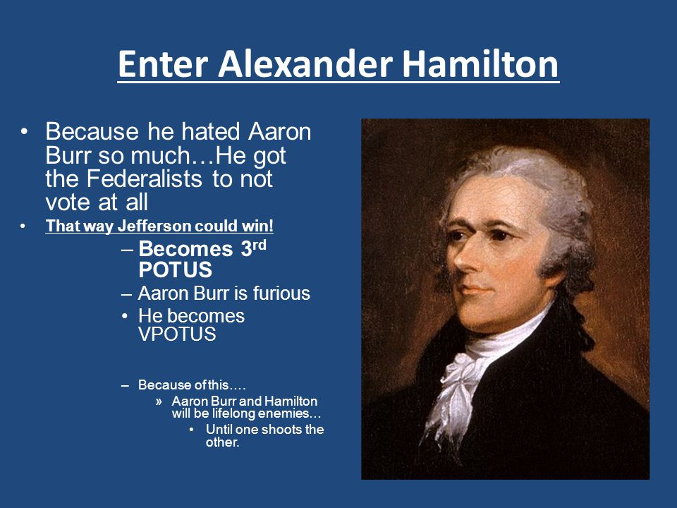 Enter Alexander Hamilton Because he hated Aaron Burr so much…He got the Federalists to not vote at all That way Jefferson could win.